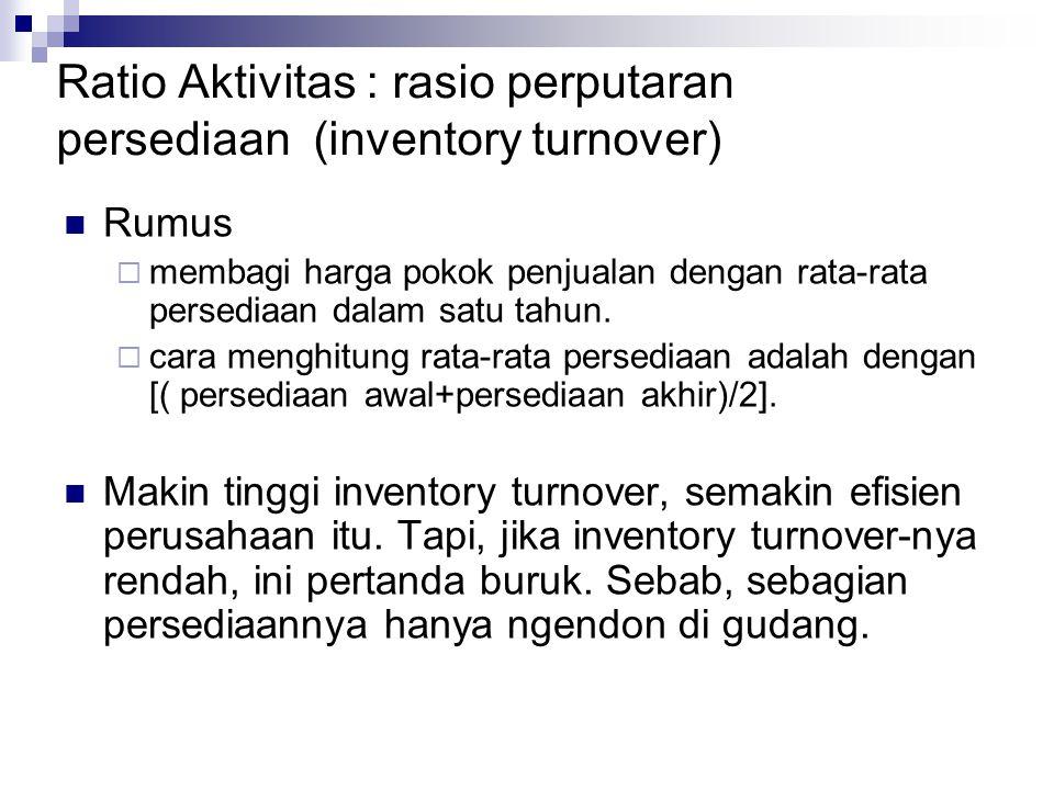 Ratio Aktivitas : rasio perputaran persediaan (inventory turnover) Rumus  membagi harga pokok penjualan dengan rata-rata persediaan dalam satu tahun.