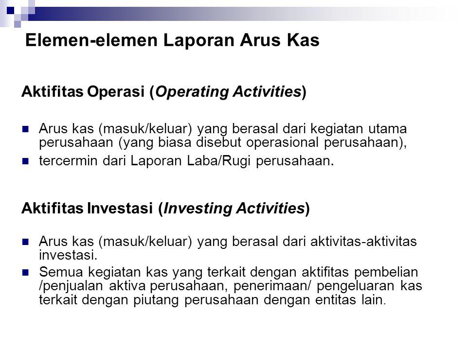 Elemen-elemen Laporan Arus Kas Aktifitas Operasi (Operating Activities) Arus kas (masuk/keluar) yang berasal dari kegiatan utama perusahaan (yang bias