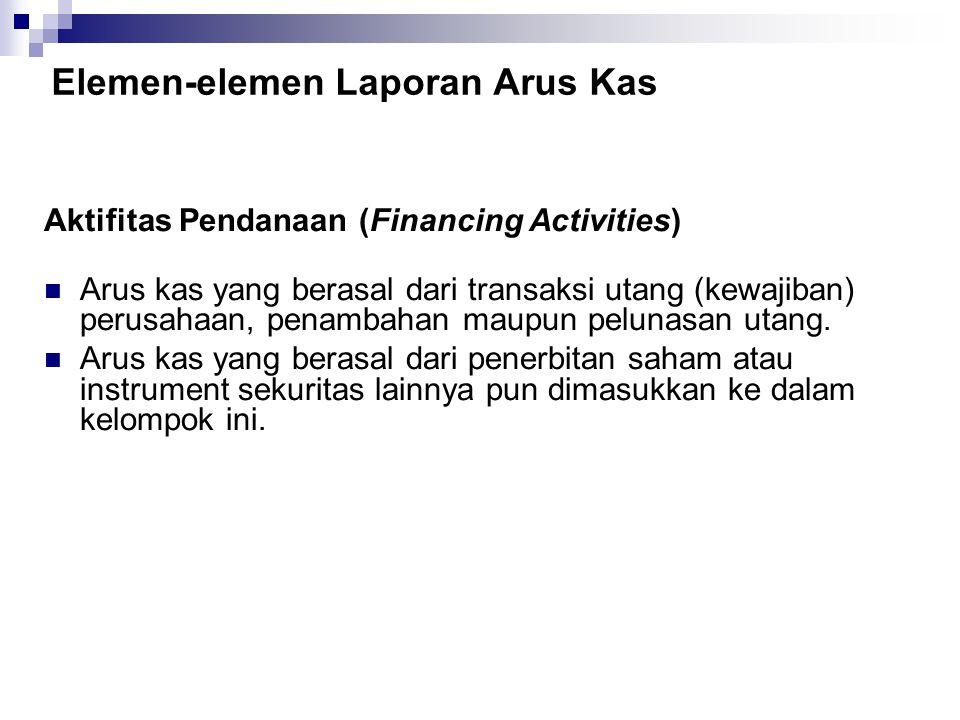 Elemen-elemen Laporan Arus Kas Aktifitas Pendanaan (Financing Activities) Arus kas yang berasal dari transaksi utang (kewajiban) perusahaan, penambaha