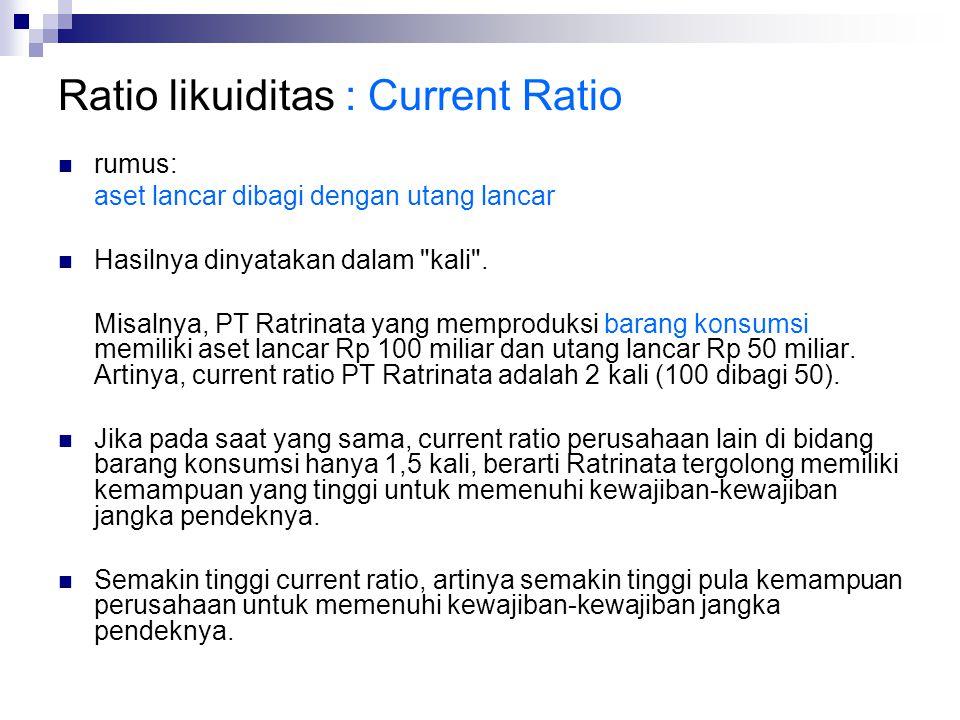 Ratio likuiditas : Current Ratio rumus: aset lancar dibagi dengan utang lancar Hasilnya dinyatakan dalam