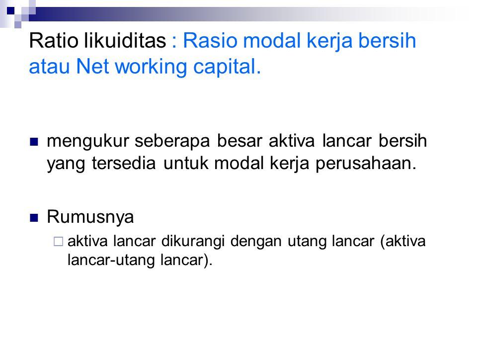 Ratio likuiditas : Rasio modal kerja bersih atau Net working capital. mengukur seberapa besar aktiva lancar bersih yang tersedia untuk modal kerja per