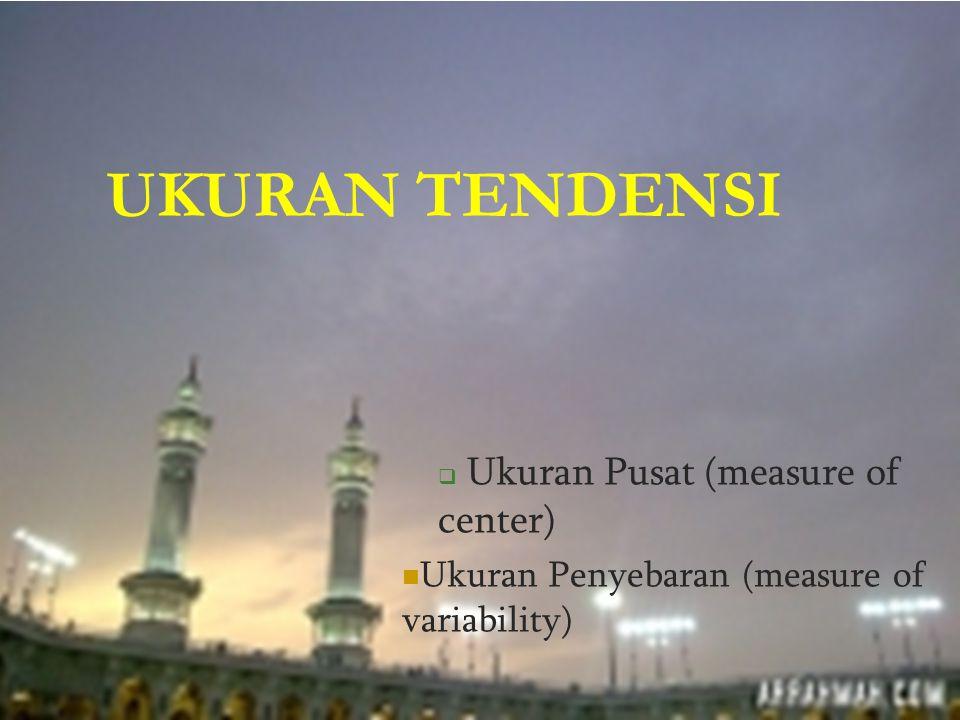 UKURAN TENDENSI  Ukuran Pusat (measure of center) Ukuran Penyebaran (measure of variability)