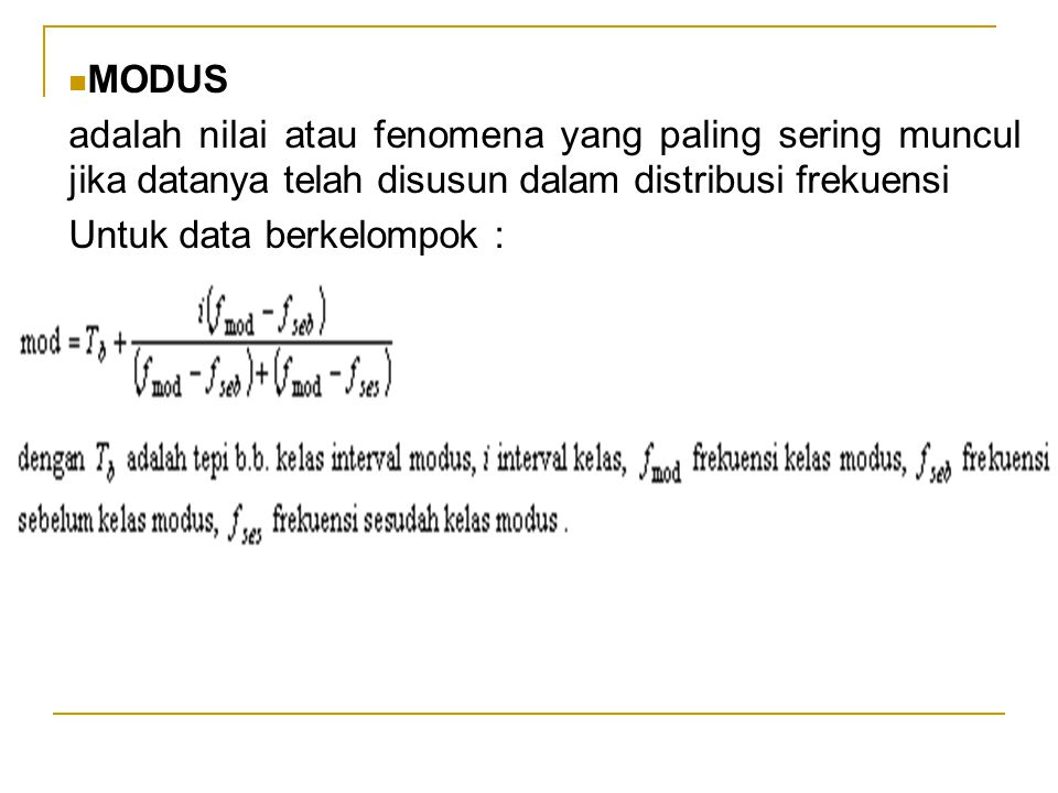 MODUS adalah nilai atau fenomena yang paling sering muncul jika datanya telah disusun dalam distribusi frekuensi Untuk data berkelompok :