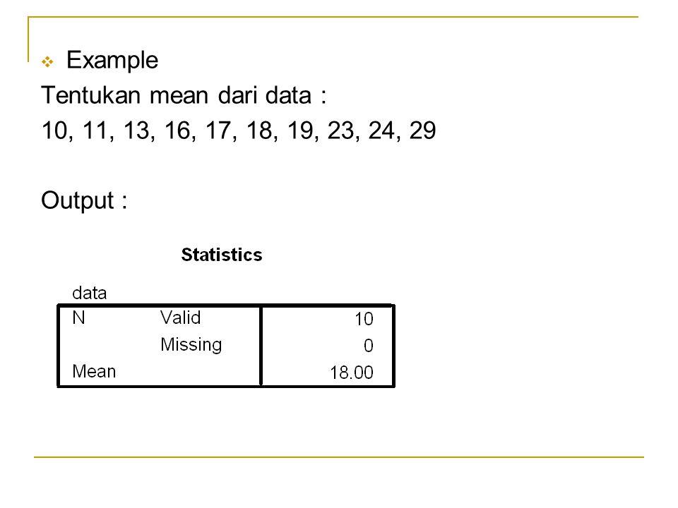  Example Tentukan mean dari data : 10, 11, 13, 16, 17, 18, 19, 23, 24, 29 Output :