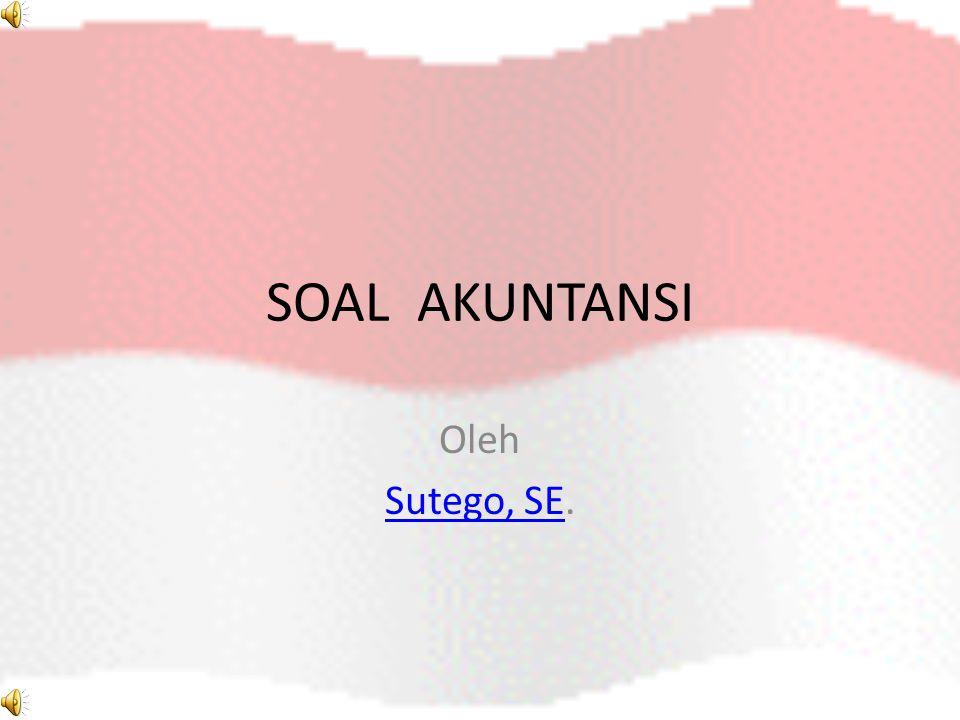 SOAL AKUNTANSI Oleh Sutego, SESutego, SE.