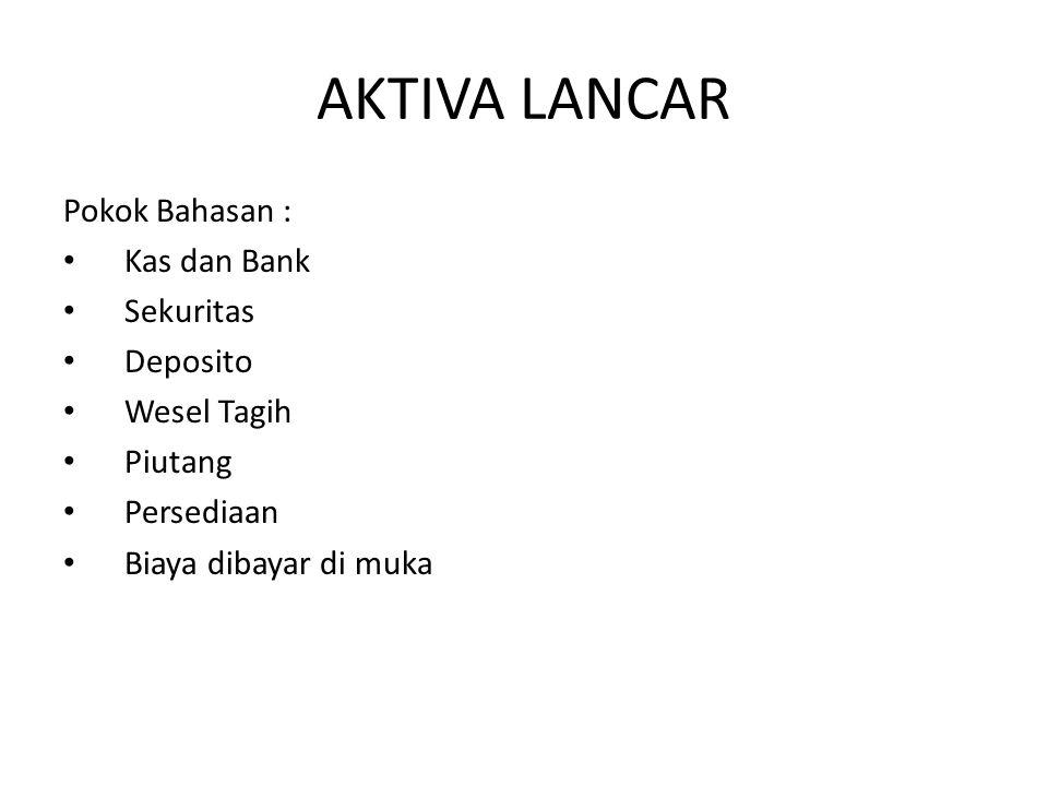 AKTIVA LANCAR Pokok Bahasan : Kas dan Bank Sekuritas Deposito Wesel Tagih Piutang Persediaan Biaya dibayar di muka