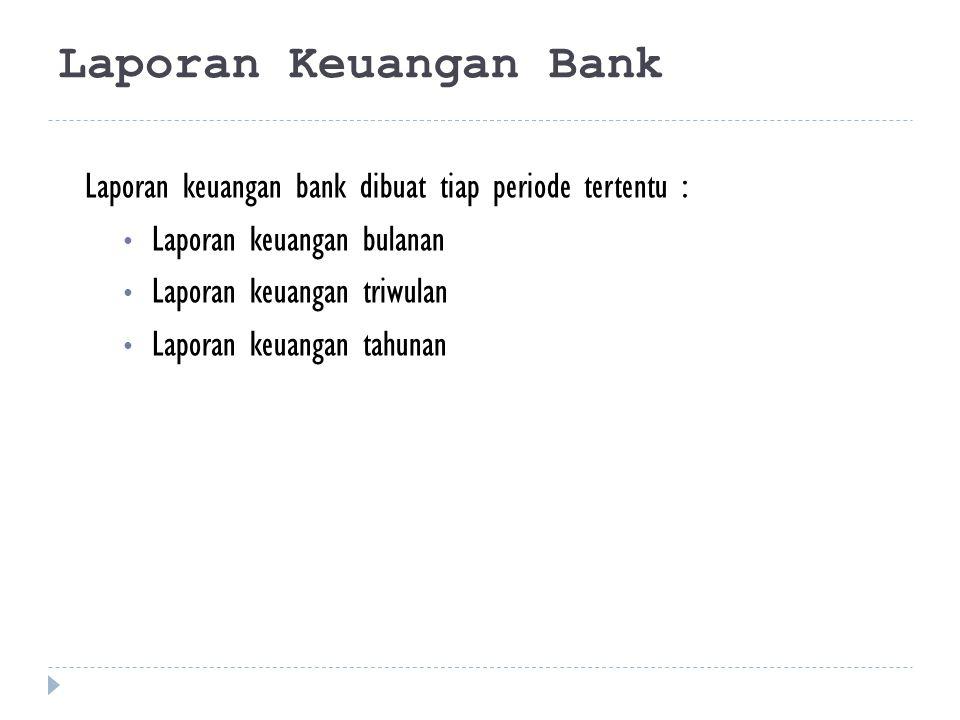 Laporan Keuangan Bank Laporan keuangan bank dibuat tiap periode tertentu : Laporan keuangan bulanan Laporan keuangan triwulan Laporan keuangan tahunan