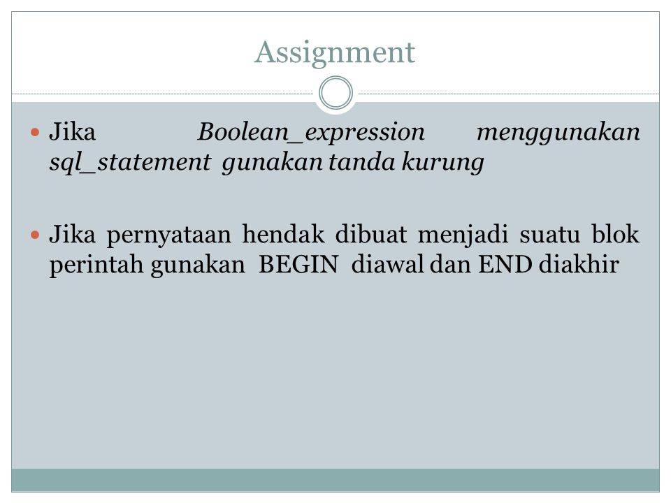 Assignment Jika Boolean_expression menggunakan sql_statement gunakan tanda kurung Jika pernyataan hendak dibuat menjadi suatu blok perintah gunakan BE
