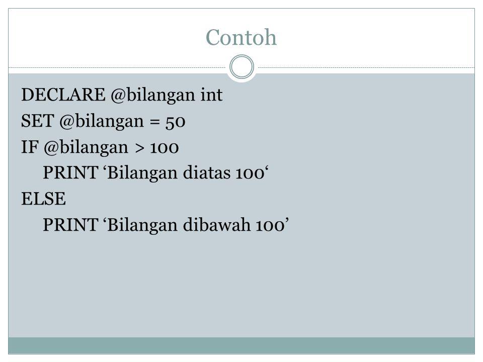 Contoh DECLARE @bilangan int SET @bilangan = 50 IF @bilangan > 100 PRINT 'Bilangan diatas 100' ELSE PRINT 'Bilangan dibawah 100'