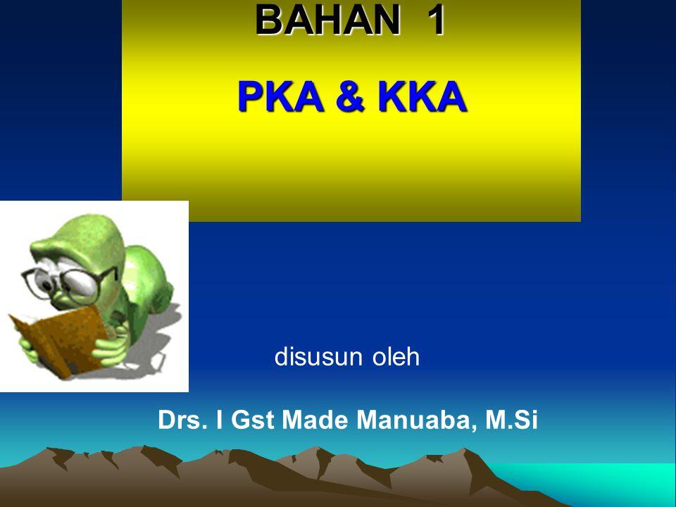 BAHAN 1 PKA & KKA disusun oleh Drs. I Gst Made Manuaba, M.Si