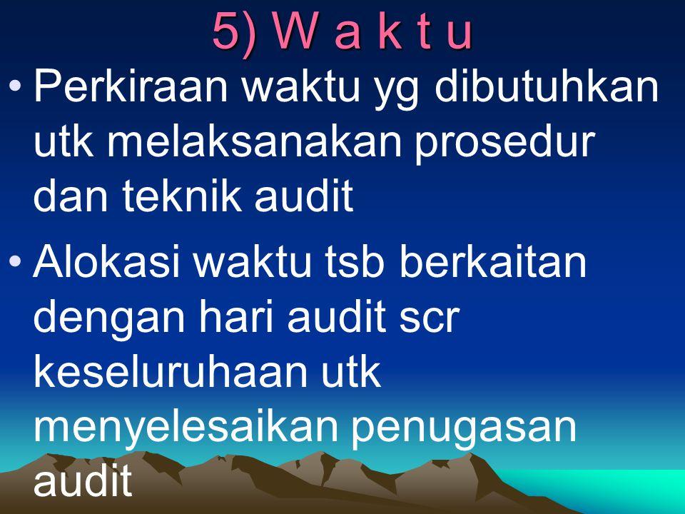 5) W a k t u Perkiraan waktu yg dibutuhkan utk melaksanakan prosedur dan teknik audit Alokasi waktu tsb berkaitan dengan hari audit scr keseluruhaan u