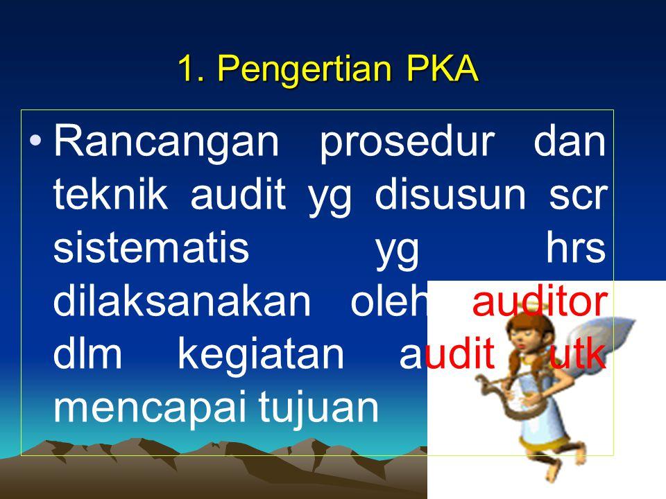 1. Pengertian PKA Rancangan prosedur dan teknik audit yg disusun scr sistematis yg hrs dilaksanakan oleh auditor dlm kegiatan audit utk mencapai tujua