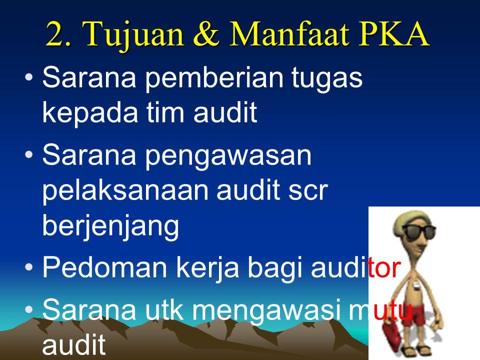 2. Tujuan & Manfaat PKA Sarana pemberian tugas kepada tim audit Sarana pengawasan pelaksanaan audit scr berjenjang Pedoman kerja bagi auditor Sarana u