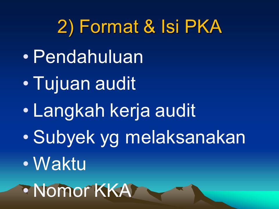 2) Format & Isi PKA Pendahuluan Tujuan audit Langkah kerja audit Subyek yg melaksanakan Waktu Nomor KKA.