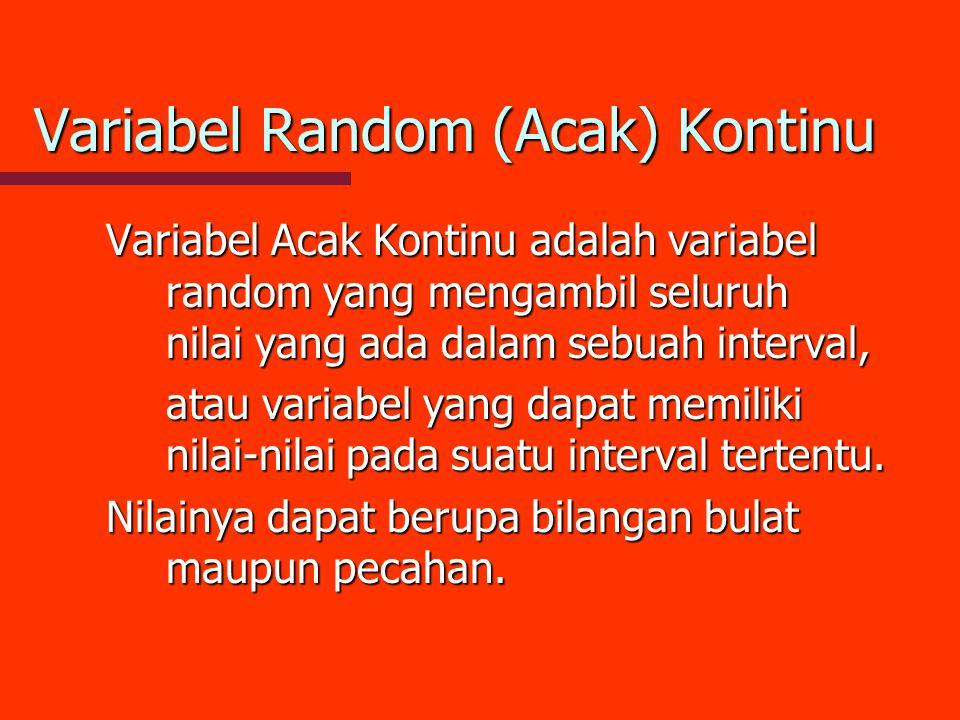 Variabel Random (Acak) Kontinu Variabel Acak Kontinu adalah variabel random yang mengambil seluruh nilai yang ada dalam sebuah interval, atau variabel