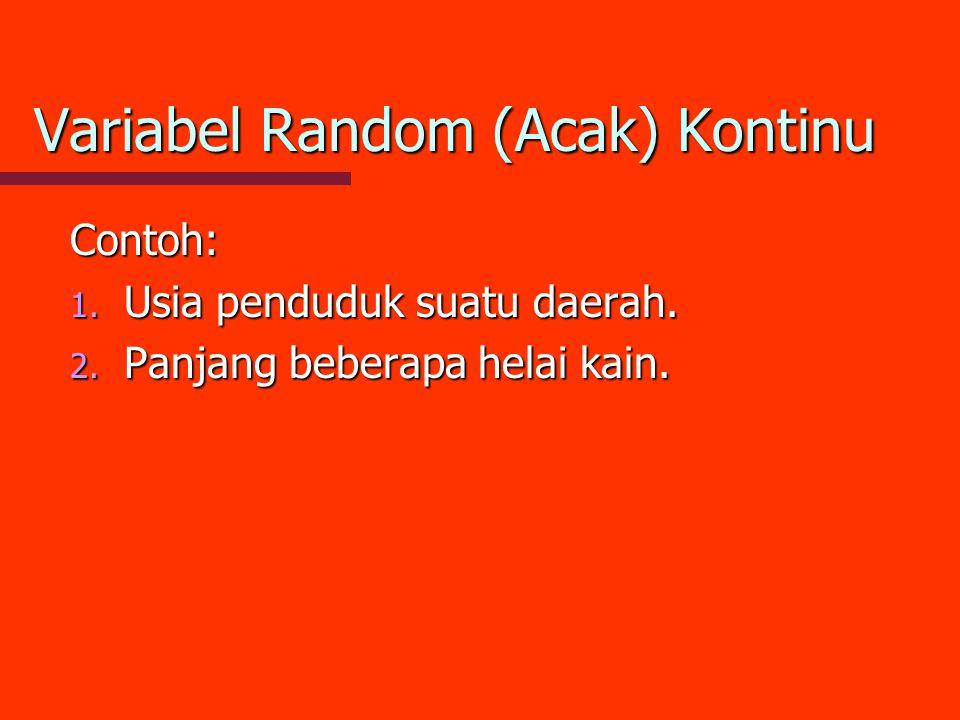 Variabel Random (Acak) Kontinu Contoh: 1. Usia penduduk suatu daerah. 2. Panjang beberapa helai kain.