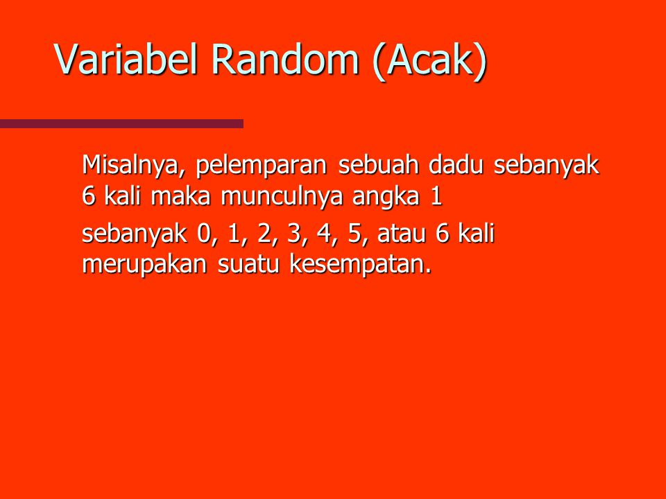 Variabel Random (Acak) Misalnya, pelemparan sebuah dadu sebanyak 6 kali maka munculnya angka 1 sebanyak 0, 1, 2, 3, 4, 5, atau 6 kali merupakan suatu