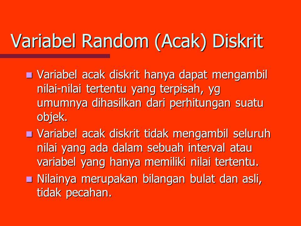 Variabel Random (Acak) Diskrit Variabel acak diskrit hanya dapat mengambil nilai-nilai tertentu yang terpisah, yg umumnya dihasilkan dari perhitungan