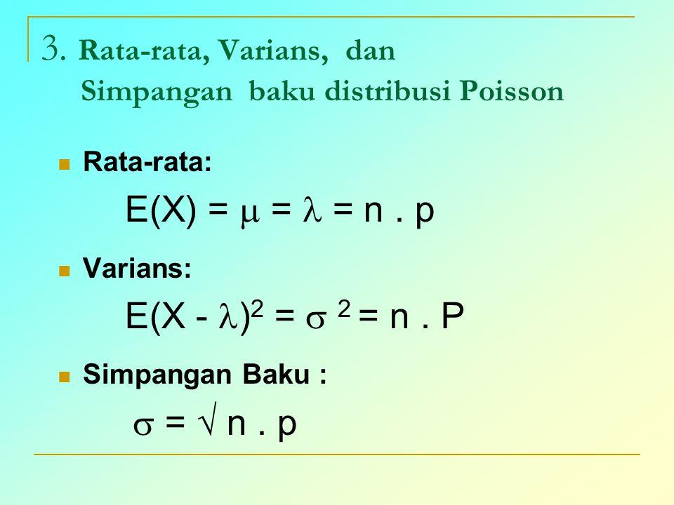 3. Rata-rata, Varians, dan Simpangan baku distribusi Poisson Rata-rata: E(X) =  = = n. p Varians: E(X - ) 2 =  2 = n. P Simpangan Baku :  =  n. p