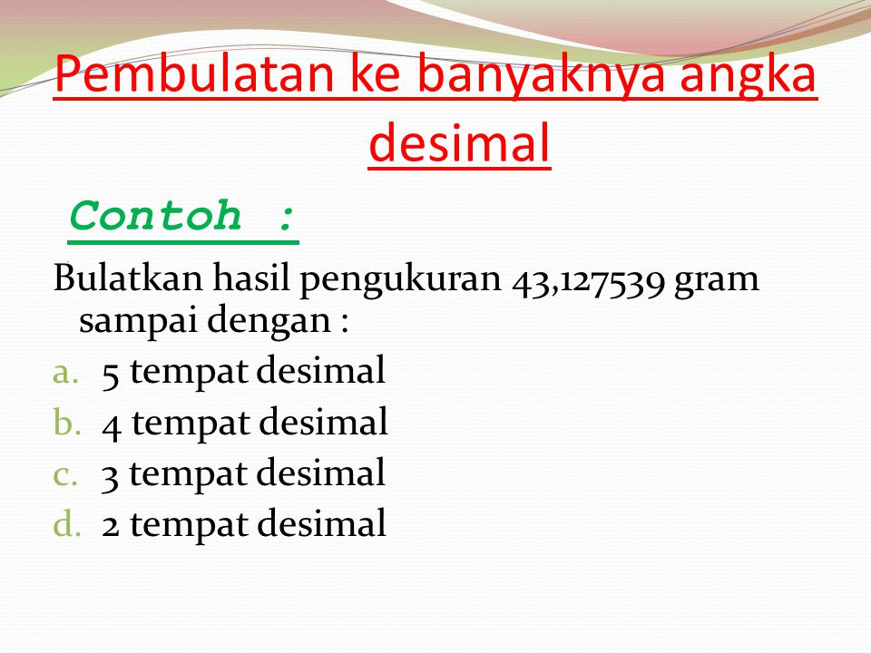 Pembulatan ke banyaknya angka desimal Bulatkan hasil pengukuran 43,127539 gram sampai dengan : a. 5 tempat desimal b. 4 tempat desimal c. 3 tempat des