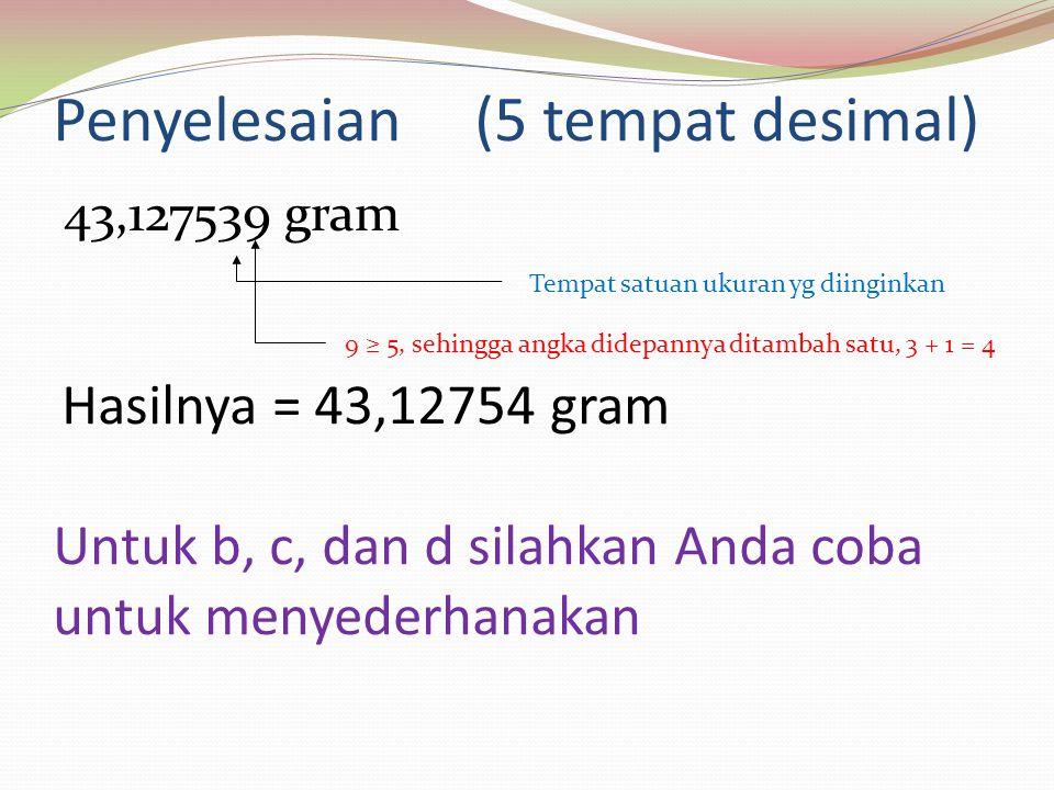 Penyelesaian (5 tempat desimal) 43,127539 gram Tempat satuan ukuran yg diinginkan Hasilnya = 43,12754 gram 9 ≥ 5, sehingga angka didepannya ditambah s