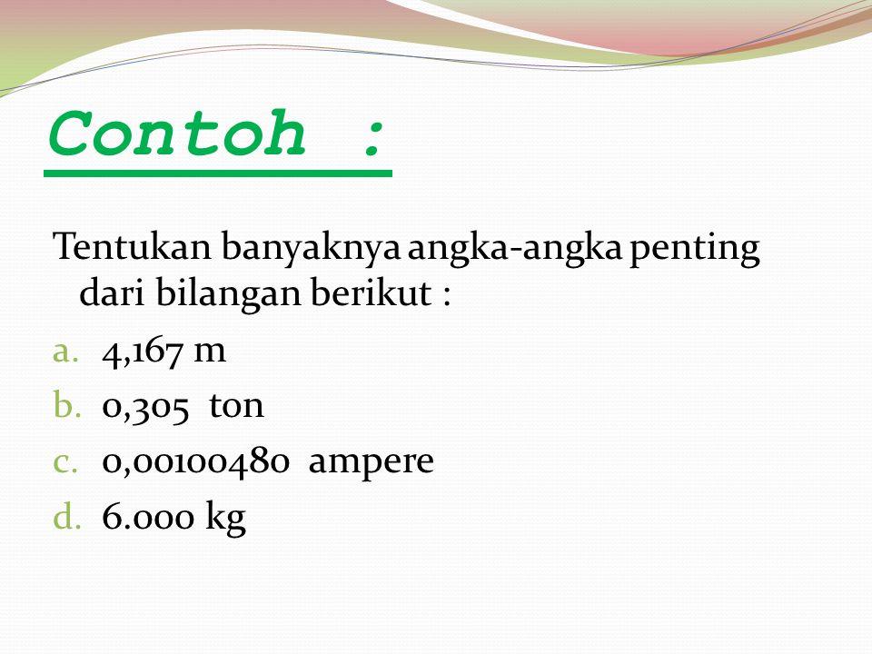 Contoh : Tentukan banyaknya angka-angka penting dari bilangan berikut : a. 4,167 m b. 0,305 ton c. 0,00100480 ampere d. 6.000 kg