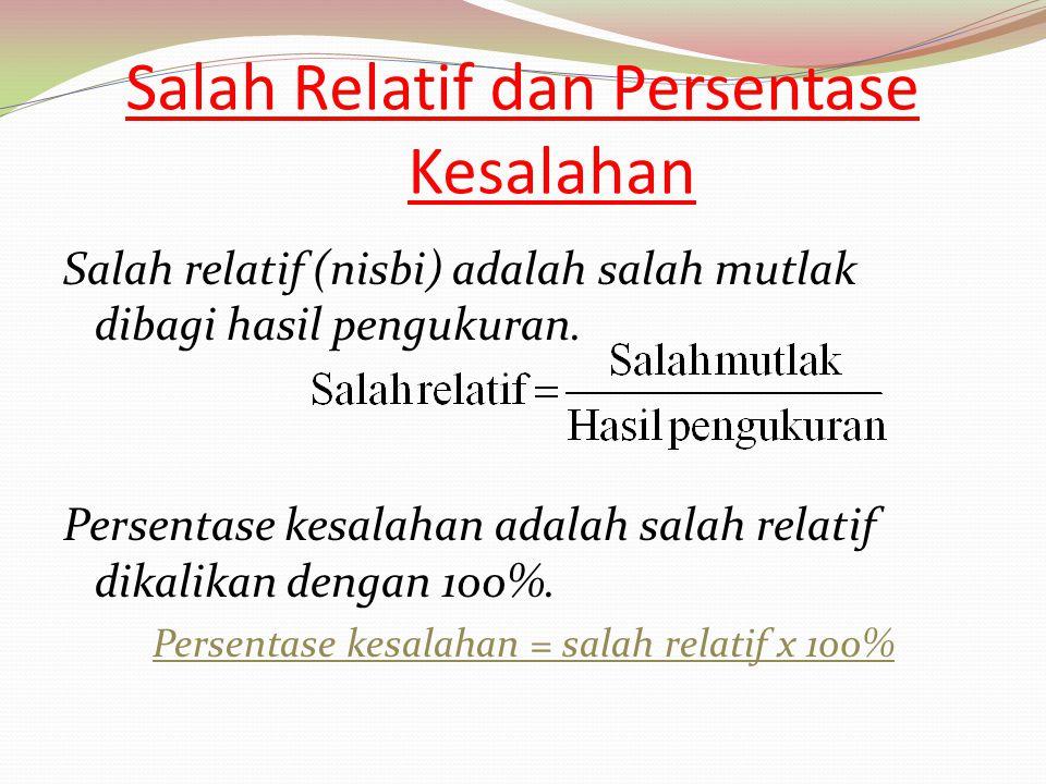 Salah Relatif dan Persentase Kesalahan Salah relatif (nisbi) adalah salah mutlak dibagi hasil pengukuran. Persentase kesalahan adalah salah relatif di