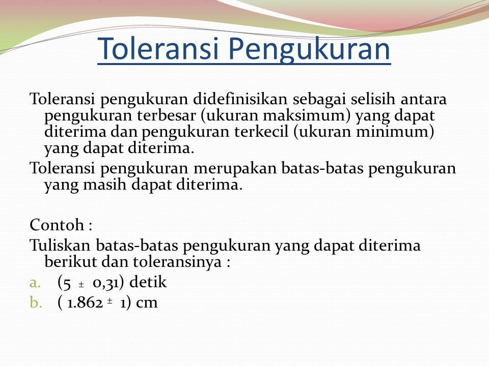 Penyelesaian (5 0,31) detik Batas atas pengukuran = (5 + 0,31) = 5,31 detik Batas bawah pengukuran = (5 – 0,31) = 4,69 dt Toleransi pengukuran = 5,31 – 4,69 = 0,62 ( 1.862 1) cm Batas atas pengukuran = (1.862 + 1) = 1.863 cm Batas bawah pengukuran = (1.862 – 1) = 1.861 Toleransi pengukuran = 1.863 – 1.861 = 2