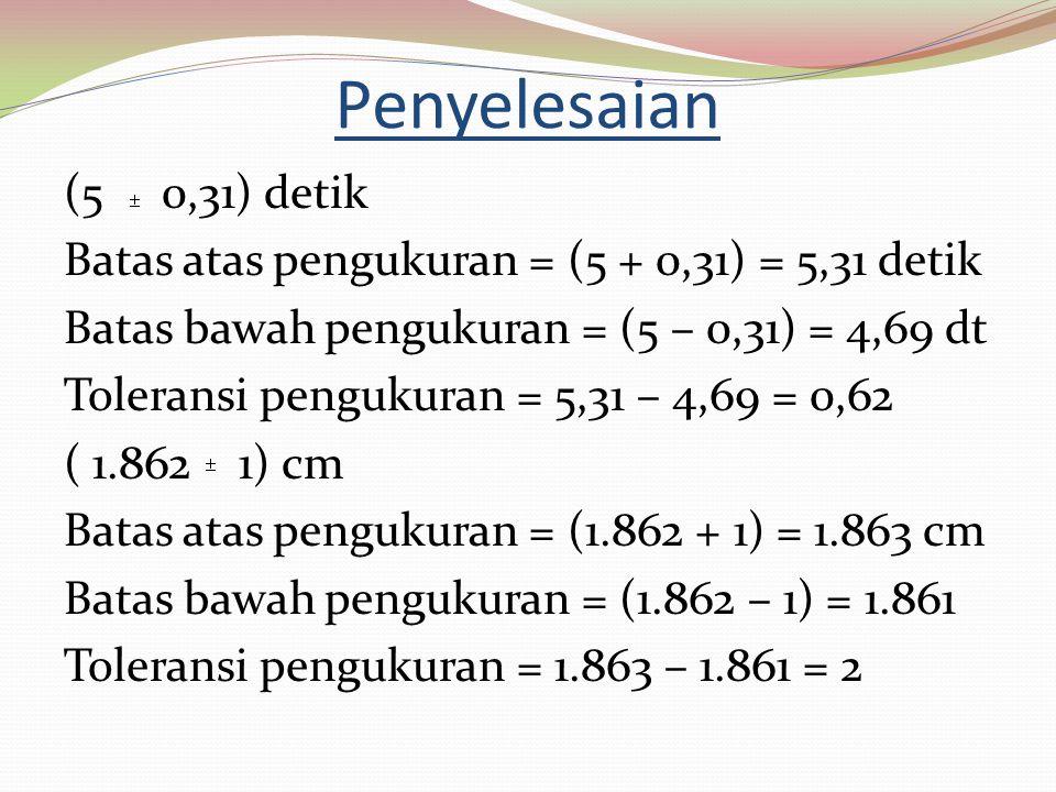 Penyelesaian (5 0,31) detik Batas atas pengukuran = (5 + 0,31) = 5,31 detik Batas bawah pengukuran = (5 – 0,31) = 4,69 dt Toleransi pengukuran = 5,31