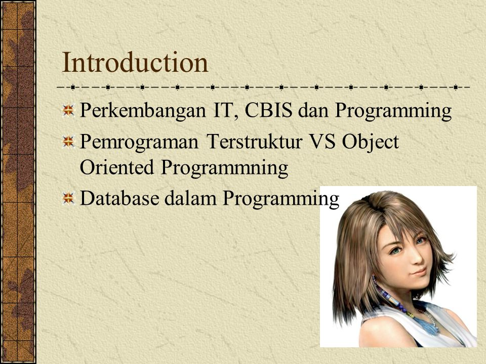 Introduction Perkembangan IT, CBIS dan Programming Pemrograman Terstruktur VS Object Oriented Programmning Database dalam Programming