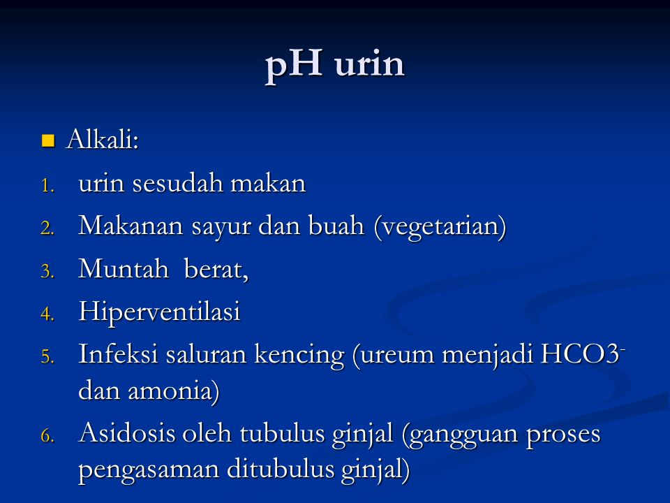 pH urin Alkali: Alkali: 1. urin sesudah makan 2. Makanan sayur dan buah (vegetarian) 3. Muntah berat, 4. Hiperventilasi 5. Infeksi saluran kencing (ur
