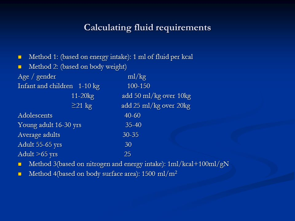 Calculating fluid requirements Method 1: (based on energy intake): 1 ml of fluid per kcal Method 1: (based on energy intake): 1 ml of fluid per kcal M