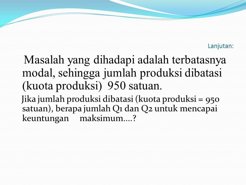 Lanjutan: Masalah yang dihadapi adalah terbatasnya modal, sehingga jumlah produksi dibatasi (kuota produksi) 950 satuan. Jika jumlah produksi dibatasi