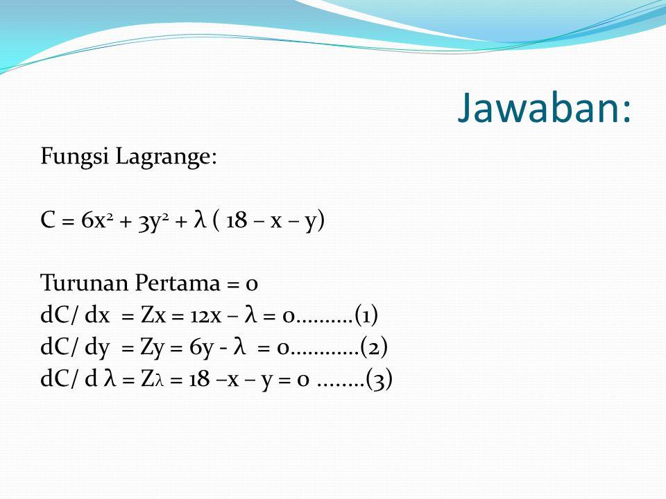 Jawaban: Fungsi Lagrange: C = 6x 2 + 3y 2 + λ ( 18 – x – y) Turunan Pertama = 0 dC/ dx = Zx = 12x – λ = 0……….(1) dC/ dy = Zy = 6y - λ = 0…………(2) dC/ d λ = Z λ = 18 –x – y = 0.....…(3)