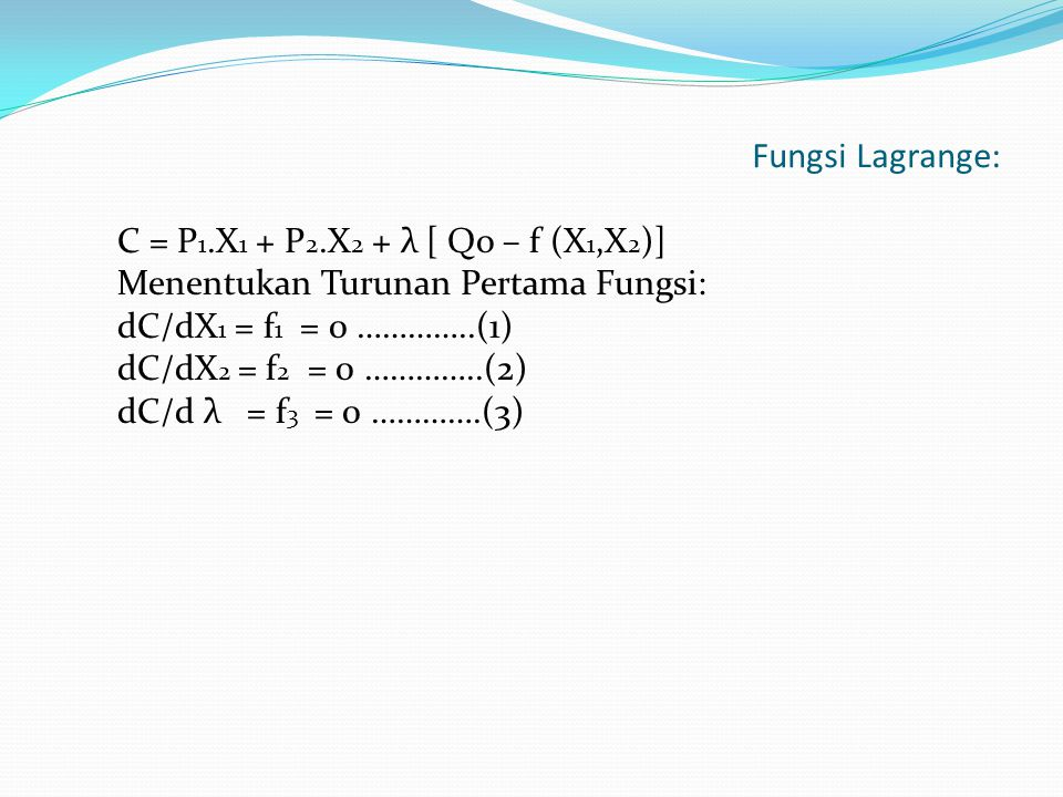 Fungsi Lagrange: C = P 1.X 1 + P 2.X 2 + λ [ Qo – f (X 1,X 2 )] Menentukan Turunan Pertama Fungsi: dC/dX 1 = f 1 = 0 …………..(1) dC/dX 2 = f 2 = 0 …………..(2) dC/d λ = f 3 = 0 ………….(3)