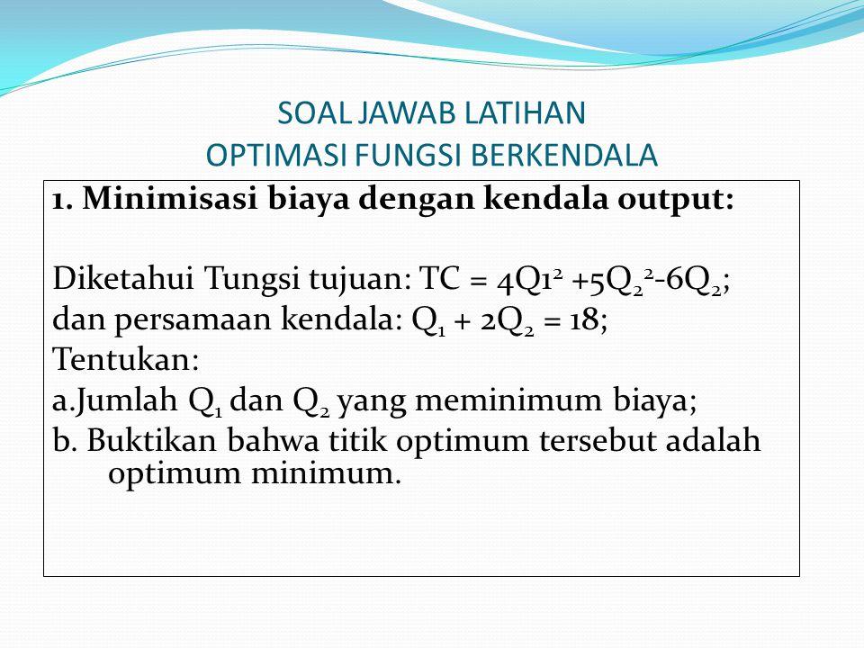 SOAL JAWAB LATIHAN OPTIMASI FUNGSI BERKENDALA 1. Minimisasi biaya dengan kendala output: Diketahui Tungsi tujuan: TC = 4Q1 2 +5Q 2 2 -6Q 2 ; dan persa