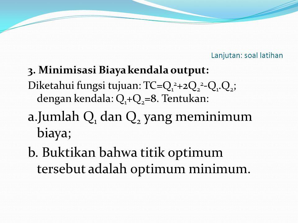 Lanjutan: soal latihan 3. Minimisasi Biaya kendala output: Diketahui fungsi tujuan: TC=Q 1 2 +2Q 2 2 -Q 1.Q 2 ; dengan kendala: Q 1 +Q 2 =8. Tentukan: