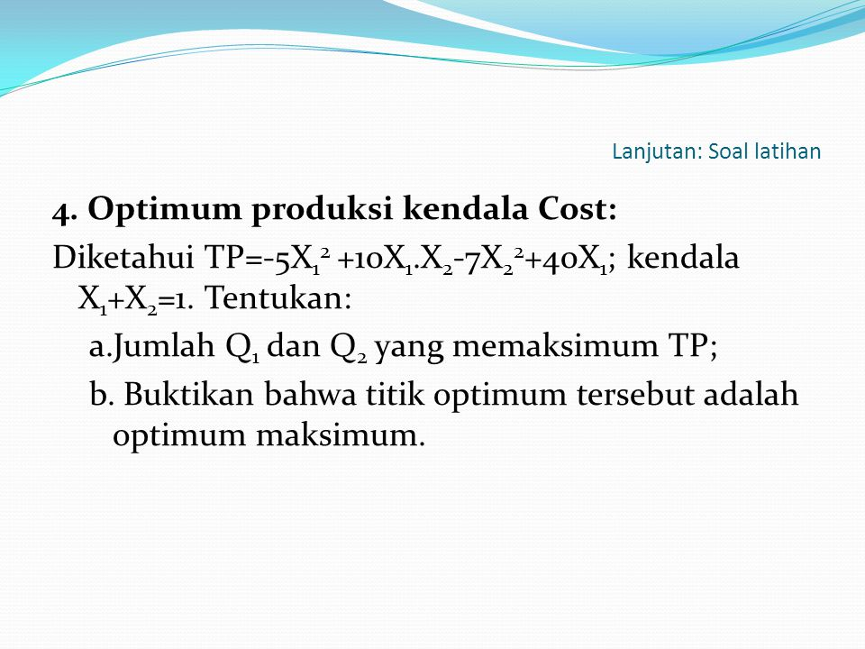 Lanjutan: Soal latihan 4. Optimum produksi kendala Cost: Diketahui TP=-5X 1 2 +10X 1.X 2 -7X 2 2 +40X 1 ; kendala X 1 +X 2 =1. Tentukan: a.Jumlah Q 1