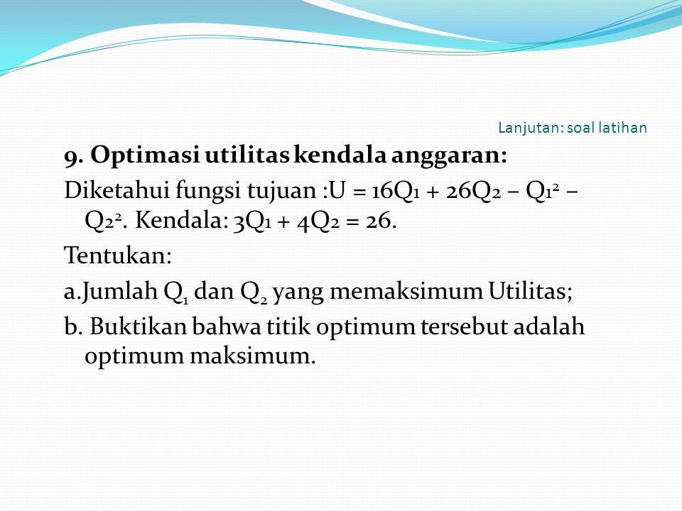Lanjutan: soal latihan 9. Optimasi utilitas kendala anggaran: Diketahui fungsi tujuan :U = 16Q 1 + 26Q 2 – Q 1 2 – Q 2 2. Kendala: 3Q 1 + 4Q 2 = 26. T