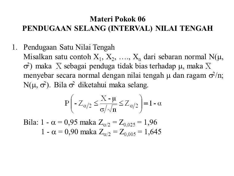 Materi Pokok 06 PENDUGAAN SELANG (INTERVAL) NILAI TENGAH 1.Pendugaan Satu Nilai Tengah Misalkan satu contoh X 1, X 2, …., X n dari sebaran normal N( 