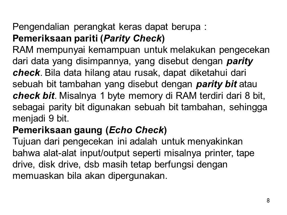 8 Pengendalian perangkat keras dapat berupa : Pemeriksaan pariti (Parity Check) RAM mempunyai kemampuan untuk melakukan pengecekan dari data yang disimpannya, yang disebut dengan parity check.