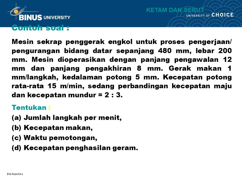 Bina Nusantara Contoh soal : Tentukan : (a)Jumlah langkah per menit, (b)Kecepatan makan, (c)Waktu pemotongan, (d)Kecepatan penghasilan geram. Mesin se