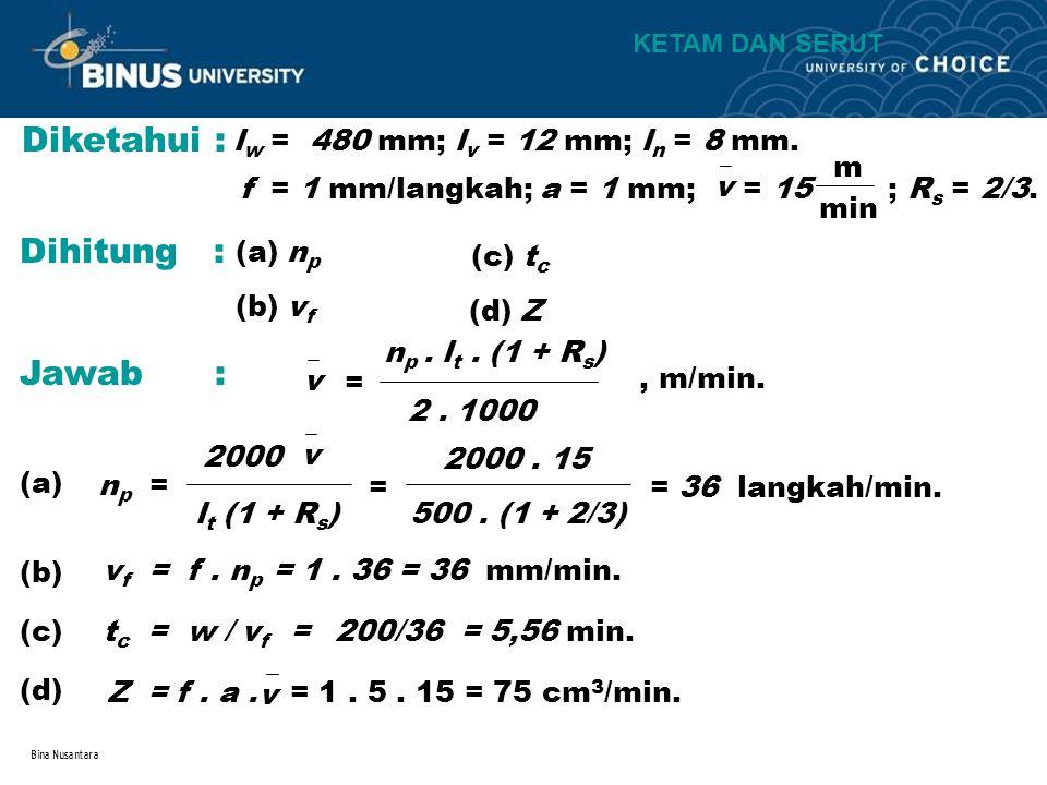 Bina Nusantara Diketahui : l w = 480 mm; l v = 12 mm; l n = 8 mm. v f = 1 mm/langkah; a = 1 mm; = 15 ; R s = 2/3. m min Dihitung : (a) n p (b) v f (c)