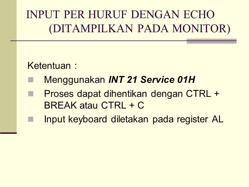 INPUT PER HURUF DENGAN ECHO (DITAMPILKAN PADA MONITOR) Ketentuan : Menggunakan INT 21 Service 01H Proses dapat dihentikan dengan CTRL + BREAK atau CTRL + C Input keyboard diletakan pada register AL