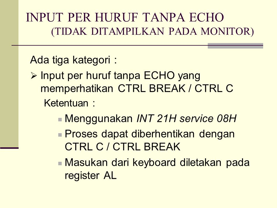 INPUT PER HURUF TANPA ECHO (TIDAK DITAMPILKAN PADA MONITOR) Ada tiga kategori :  Input per huruf tanpa ECHO yang memperhatikan CTRL BREAK / CTRL C Ketentuan : Menggunakan INT 21H service 08H Proses dapat diberhentikan dengan CTRL C / CTRL BREAK Masukan dari keyboard diletakan pada register AL