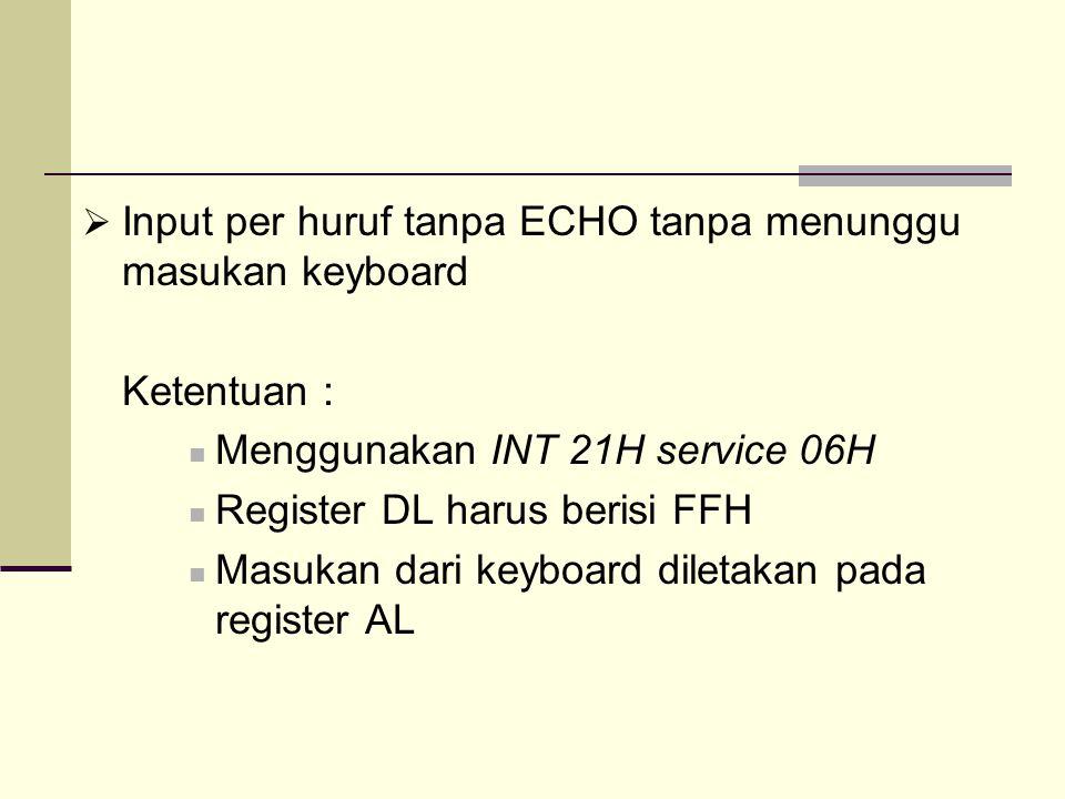  Input per huruf tanpa ECHO tanpa menunggu masukan keyboard Ketentuan : Menggunakan INT 21H service 06H Register DL harus berisi FFH Masukan dari key