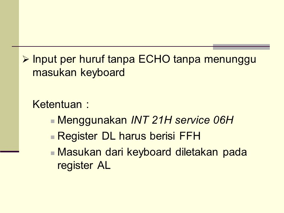  Input per huruf tanpa ECHO tanpa menunggu masukan keyboard Ketentuan : Menggunakan INT 21H service 06H Register DL harus berisi FFH Masukan dari keyboard diletakan pada register AL