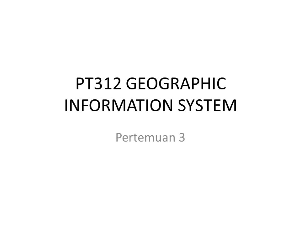 PT312 GEOGRAPHIC INFORMATION SYSTEM Pertemuan 3