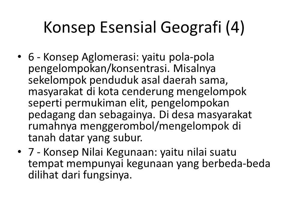 Konsep Esensial Geografi (4) 6 - Konsep Aglomerasi: yaitu pola-pola pengelompokan/konsentrasi. Misalnya sekelompok penduduk asal daerah sama, masyarak