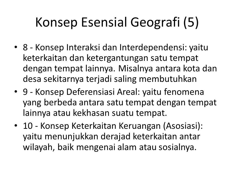 Konsep Esensial Geografi (5) 8 - Konsep Interaksi dan Interdependensi: yaitu keterkaitan dan ketergantungan satu tempat dengan tempat lainnya. Misalny